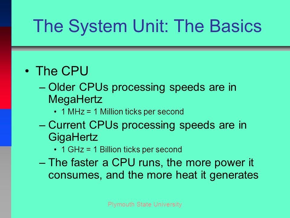 Plymouth State University The System Unit: The Basics The CPU –Older CPUs processing speeds are in MegaHertz 1 MHz = 1 Million ticks per second –Current CPUs processing speeds are in GigaHertz 1 GHz = 1 Billion ticks per second –The faster a CPU runs, the more power it consumes, and the more heat it generates