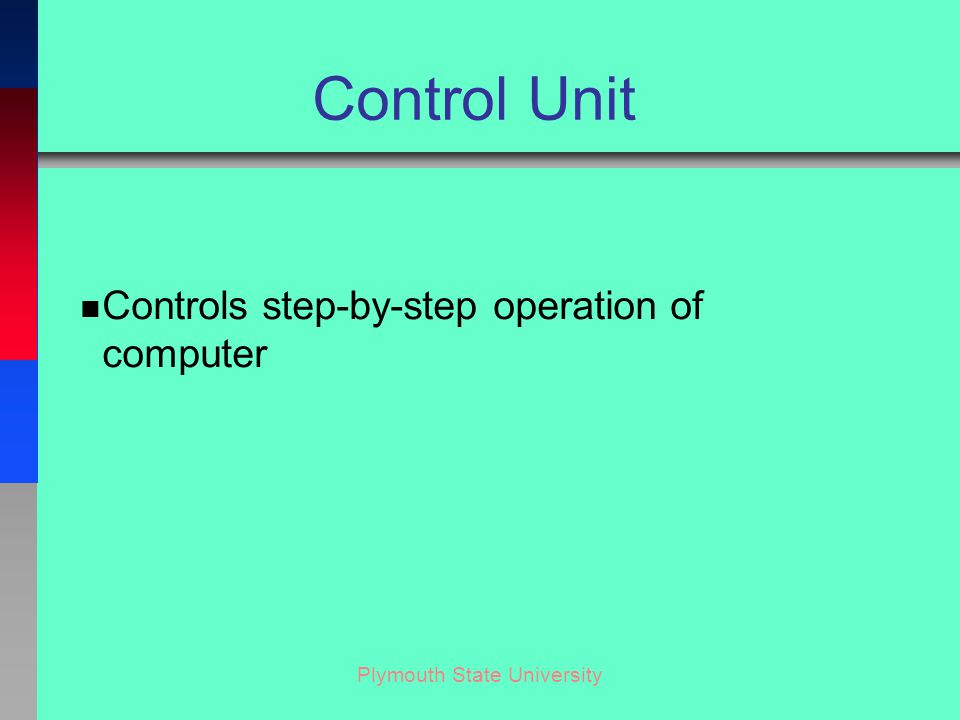 Plymouth State University Control Unit n Controls step-by-step operation of computer