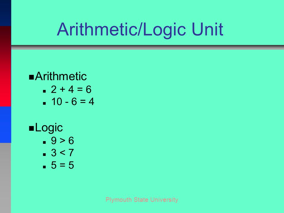 Plymouth State University Arithmetic/Logic Unit n Arithmetic n 2 + 4 = 6 n 10 - 6 = 4 n Logic n 9 > 6 n 3 < 7 n 5 = 5