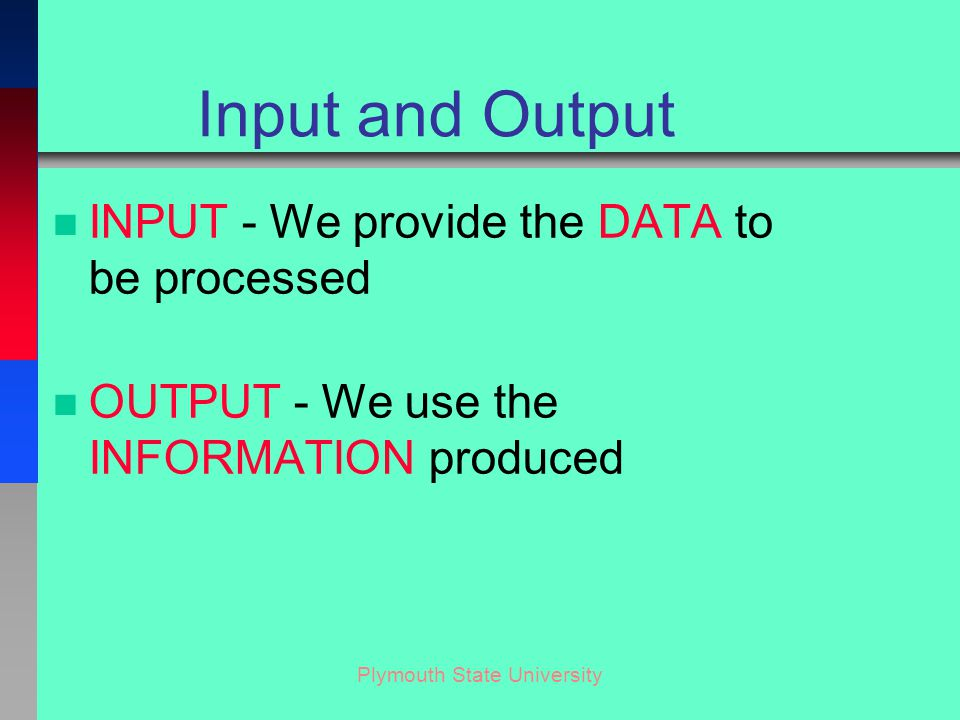 Plymouth State University Input and Output n INPUT - We provide the DATA to be processed n OUTPUT - We use the INFORMATION produced