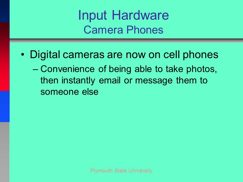 Plymouth State University Input Hardware Camera Phones Digital cameras are now on cell phones –Convenience of being able to take photos, then instantly email or message them to someone else
