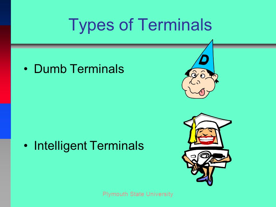 Plymouth State University Types of Terminals Dumb Terminals Intelligent Terminals