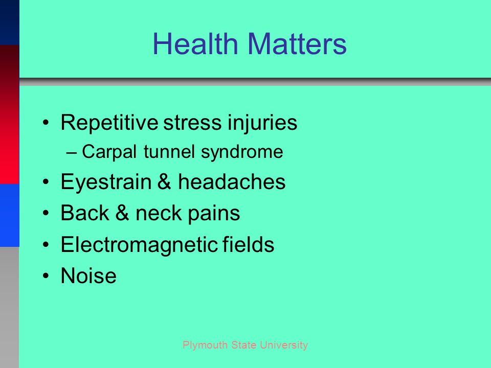 Plymouth State University Health Matters Repetitive stress injuries –Carpal tunnel syndrome Eyestrain & headaches Back & neck pains Electromagnetic fields Noise