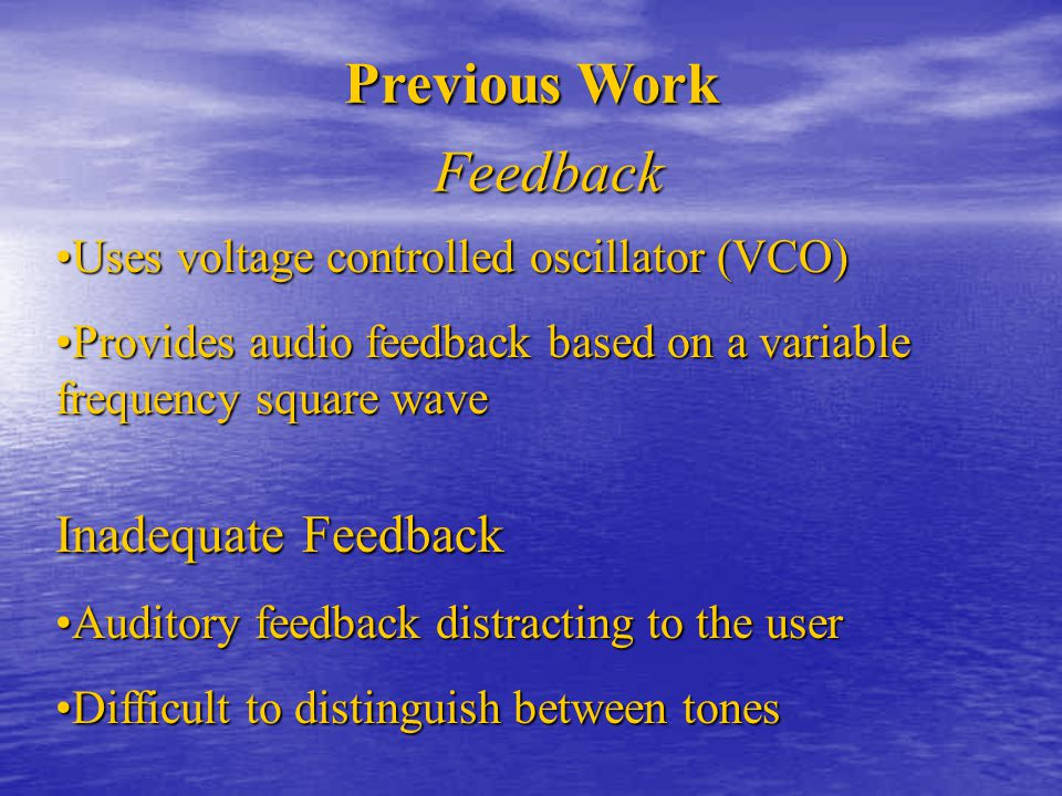 Previous Work Feedback Inadequate Feedback Auditory feedback distracting to the userAuditory feedback distracting to the user Difficult to distinguish between tonesDifficult to distinguish between tones Uses voltage controlled oscillator (VCO)Uses voltage controlled oscillator (VCO) Provides audio feedback based on a variable frequency square waveProvides audio feedback based on a variable frequency square wave