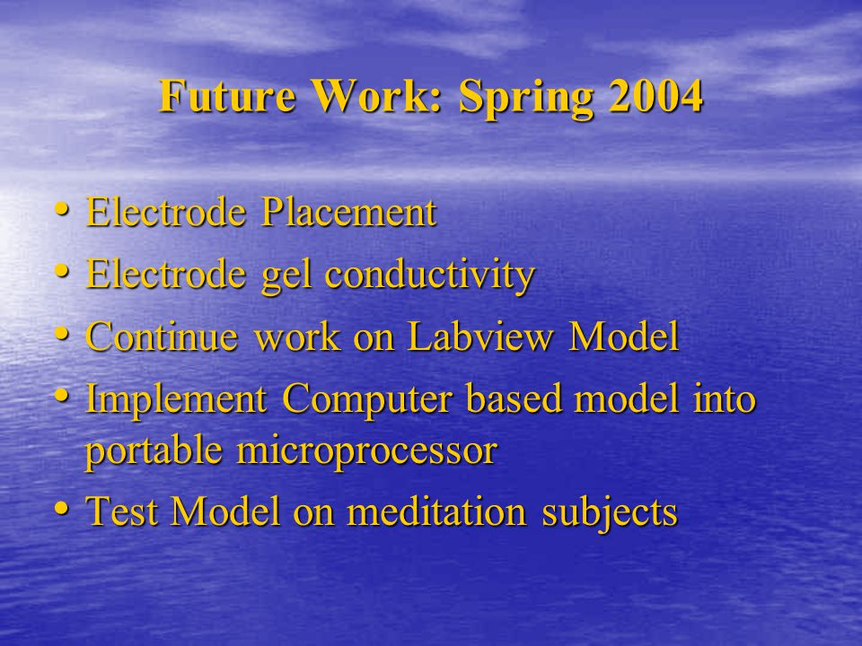 Future Work: Spring 2004 Electrode Placement Electrode Placement Electrode gel conductivity Electrode gel conductivity Continue work on Labview Model Continue work on Labview Model Implement Computer based model into portable microprocessor Implement Computer based model into portable microprocessor Test Model on meditation subjects Test Model on meditation subjects