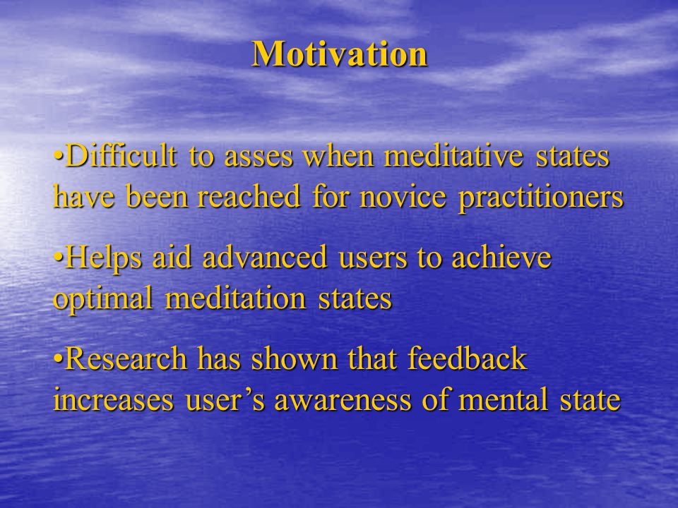 Motivation Difficult to asses when meditative states have been reached for novice practitionersDifficult to asses when meditative states have been reached for novice practitioners Helps aid advanced users to achieve optimal meditation statesHelps aid advanced users to achieve optimal meditation states Research has shown that feedback increases user's awareness of mental stateResearch has shown that feedback increases user's awareness of mental state