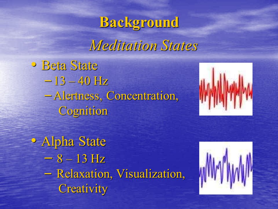 Theta State Theta State – 4 – 7 Hz – Meditation, Intuition, Memory Delta State Delta State – 8 – 13 Hz – Detached awareness, Healing, Sleep Background Meditation States