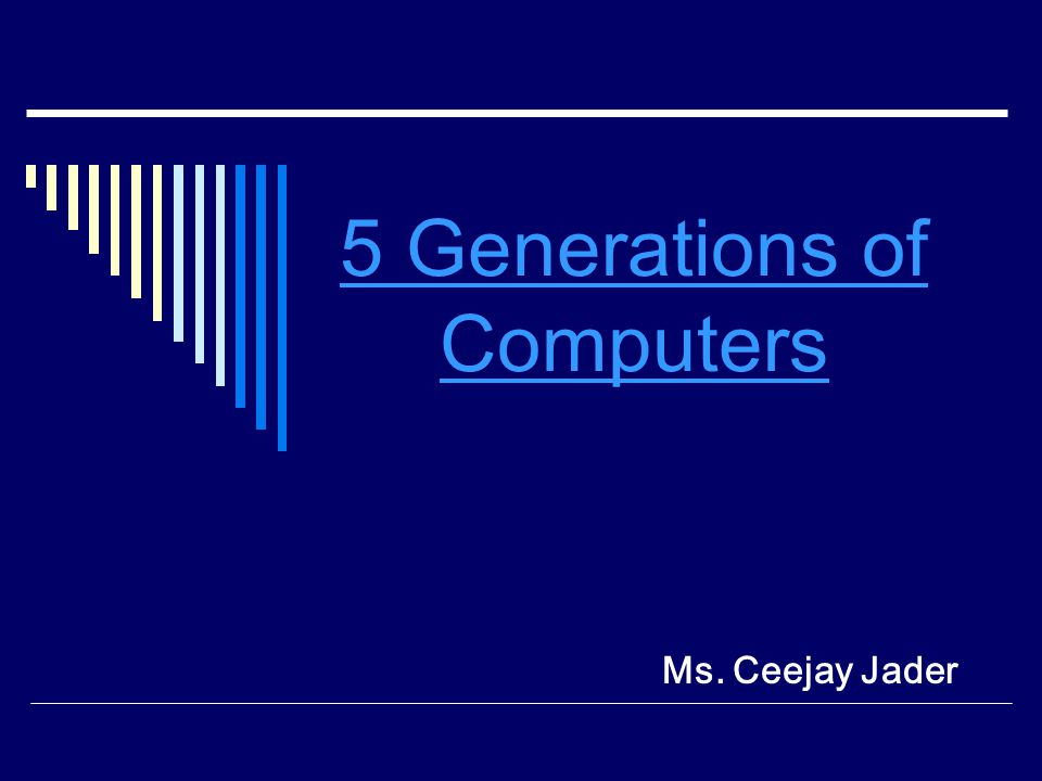 5 Generations of Computers Ms. Ceejay Jader