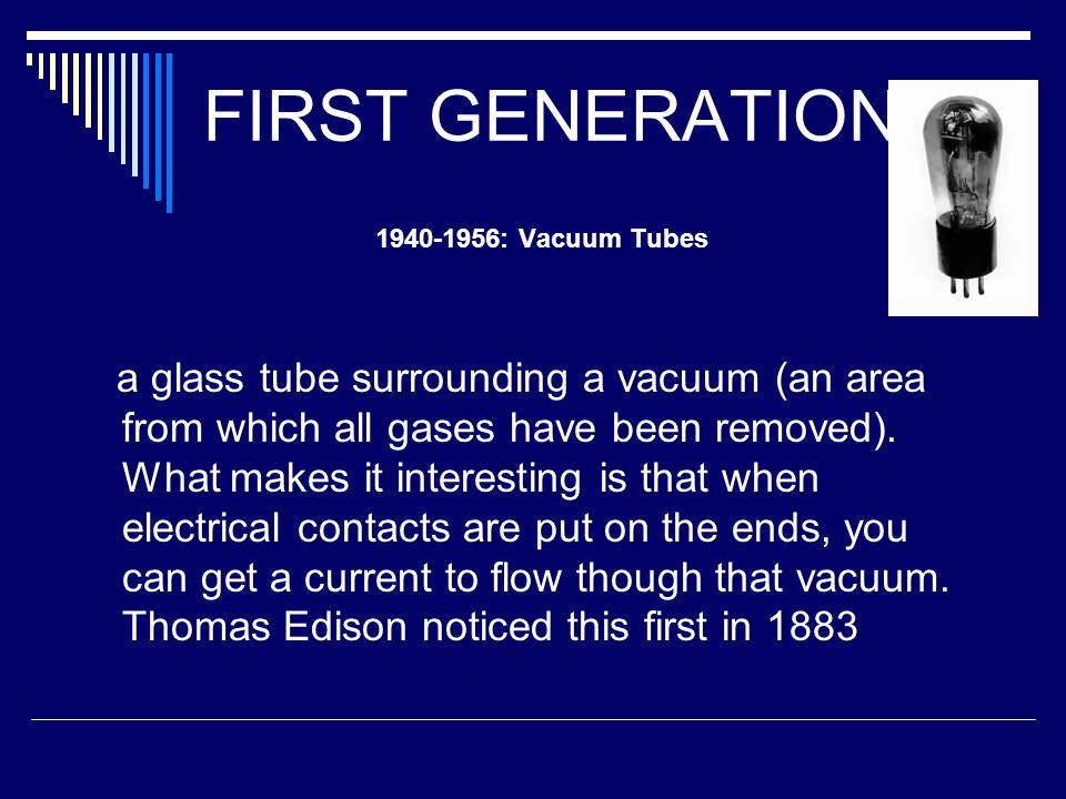FIRST GENERATION 1940-1956: Vacuum Tubes a glass tube surrounding a vacuum (an area from which all gases have been removed).