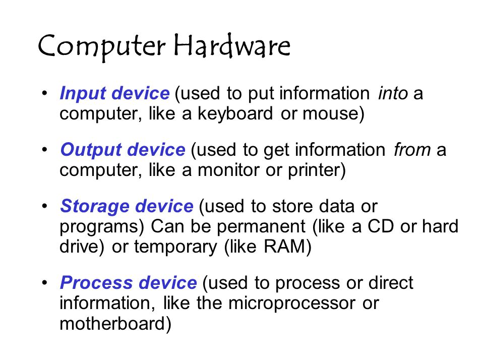 Computer Hardware Input device (used to put information into a computer, like a keyboard or mouse) Output device (used to get information from a computer, like a monitor or printer) Storage device (used to store data or programs) Can be permanent (like a CD or hard drive) or temporary (like RAM) Process device (used to process or direct information, like the microprocessor or motherboard)