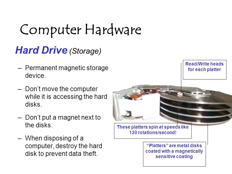 Computer Hardware RAM (Process device) – Random Access Memory (temporary memory) –Information is stored as electrical impulses and is a very fast storage medium.