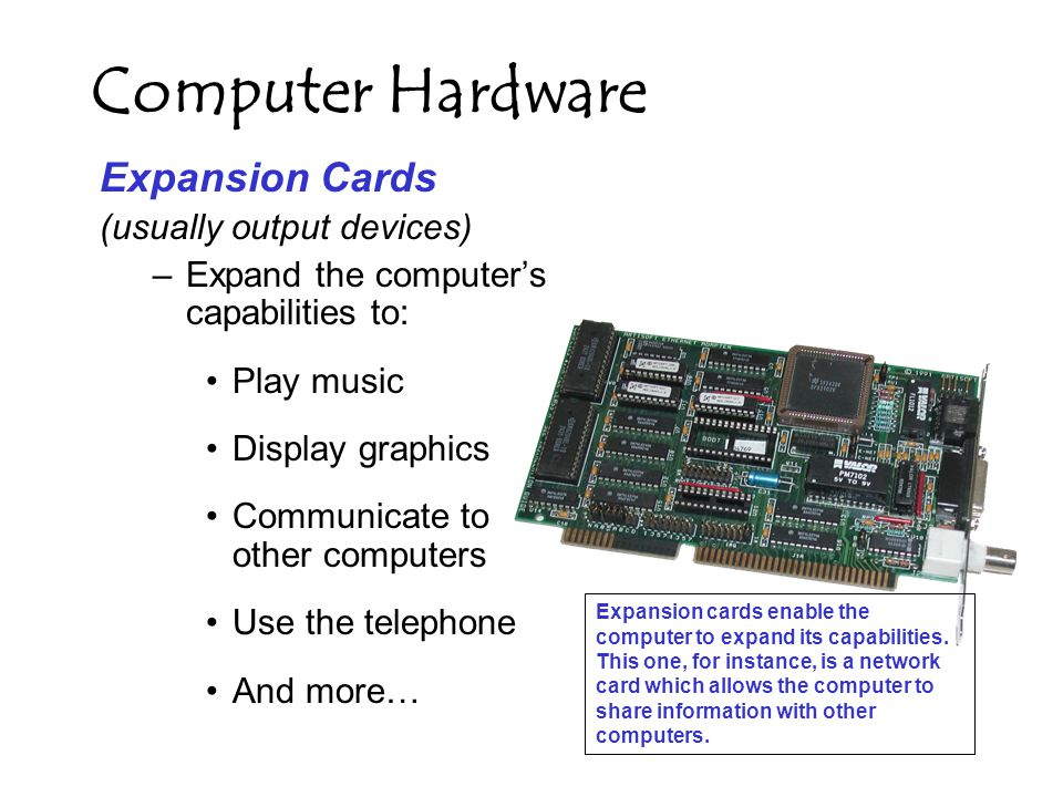 Computer Hardware Expansion Cards (usually output devices) –Expand the computer's capabilities to: Play music Display graphics Communicate to other computers Use the telephone And more… Expansion cards enable the computer to expand its capabilities.