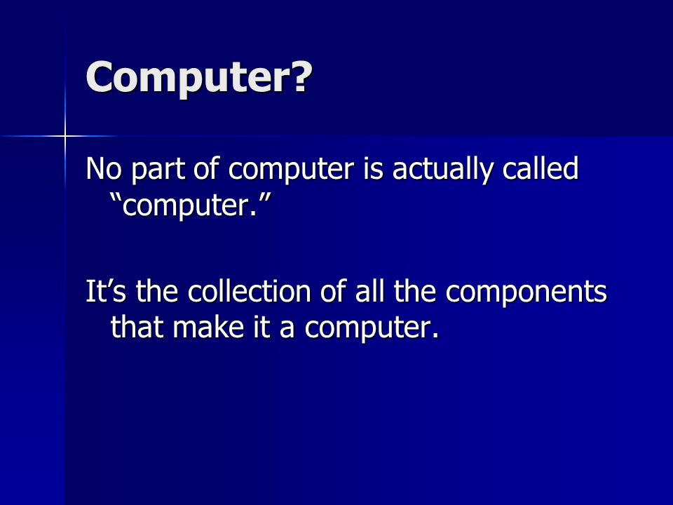 "Computer? No part of computer is actually called ""computer."" It's the collection of all the components that make it a computer."
