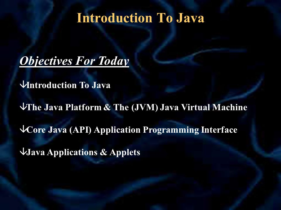 Introduction To Java Objectives For Today â Introduction To Java â The Java Platform & The (JVM) Java Virtual Machine â Core Java (API) Application Programming Interface â Java Applications & Applets