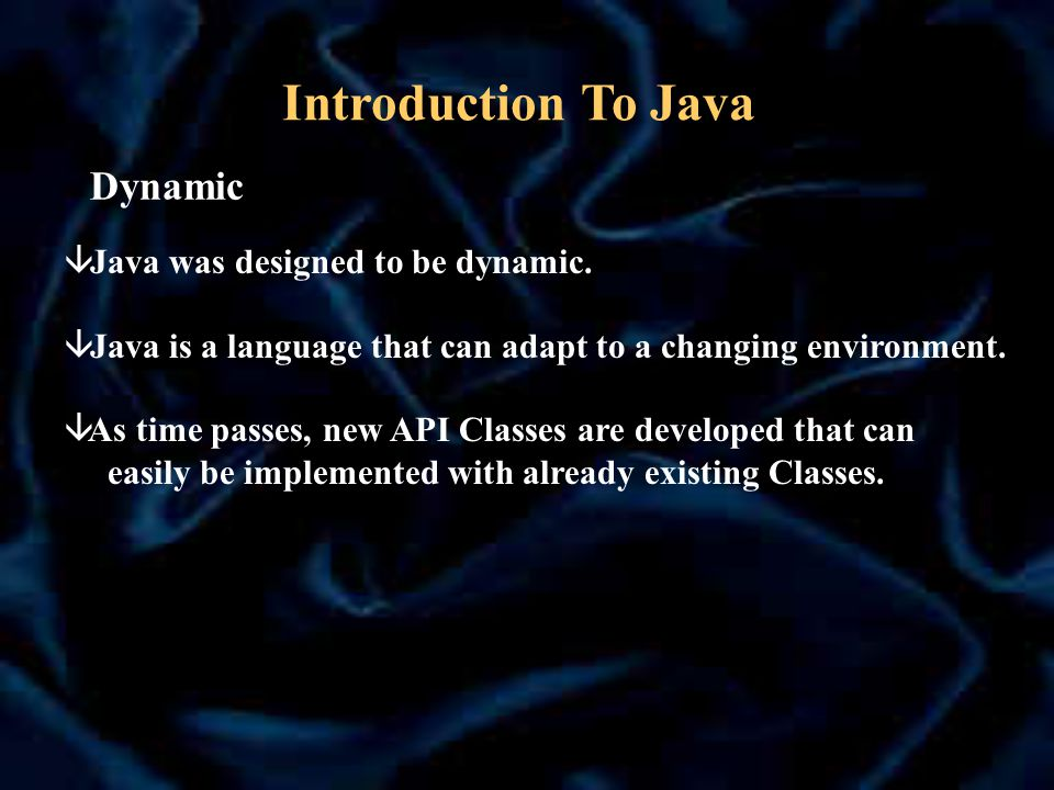 Dynamic â Java was designed to be dynamic. â Java is a language that can adapt to a changing environment. â As time passes, new API Classes are develo