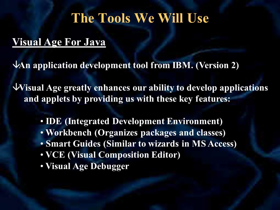 The Tools We Will Use Visual Age For Java â An application development tool from IBM.