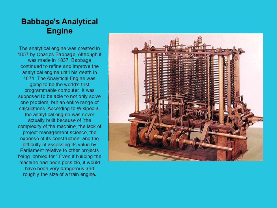 Babbage's Analytical Engine The analytical engine was created in 1837 by Charles Babbage.