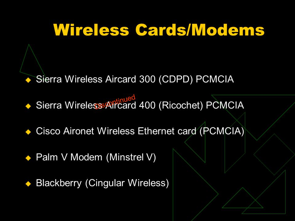 Wireless Card Summary Card/DeviceOSTypeSpeed Battery LifeCost (list) Sierra Wireless 300 Windows CE 2.1-3, 98, ME, 2000 Type II CDPD 19.2k15% of PDA battery life $399 Sierra Wireless 400 Windows CE 2.1-3, 98, ME, 2000 Type II Ricochet 128k25% of PDA battery life $449 Cisco Aironet 340 Series Wireless Windows CE 2.1-3, 98, ME, 2000 Type II IEEE 802.11b 11 Mbps10% laptop battery life $149 RIM 950 Embedded Modem Rim wirelessGPRS 56k2 – AA (1-2 months) $399 Palm V Minstrel V Modem Windows Pocket PC Palm Attach CDPD 19.2kLithium ~8 hours battery life $269 ($200 Mail in Rebate) Out of Business