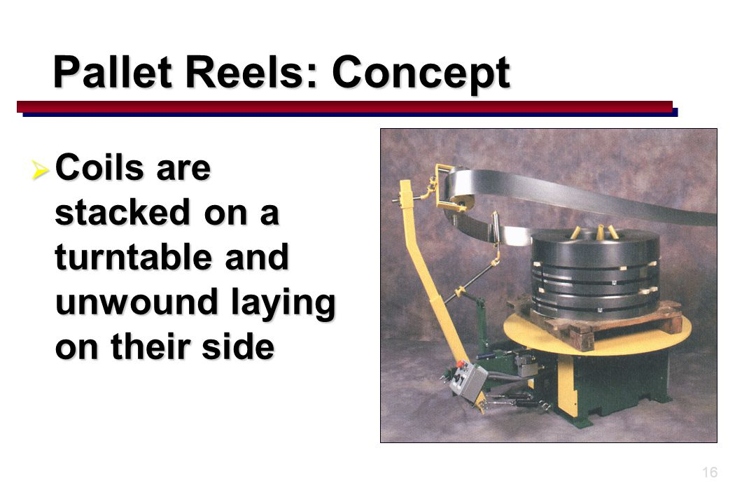 16 Pallet Reels: Concept  Coils are stacked on a turntable and unwound laying on their side