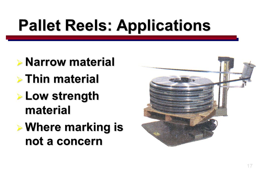 17  Narrow material  Thin material  Low strength material  Where marking is not a concern Pallet Reels: Applications