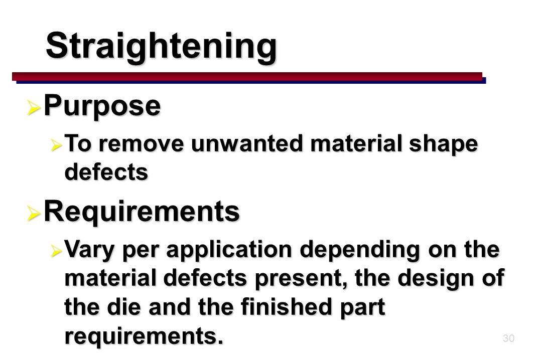 30 Straightening  Purpose  To remove unwanted material shape defects  Requirements  Vary per application depending on the material defects present, the design of the die and the finished part requirements.