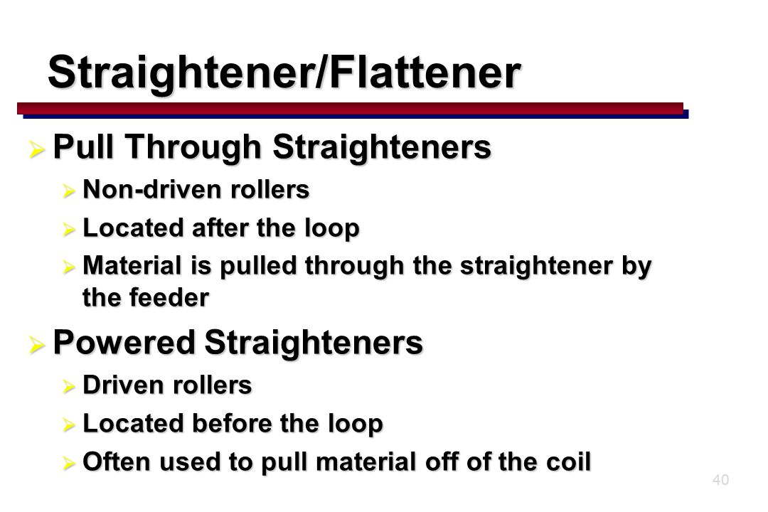 40  Pull Through Straighteners  Non-driven rollers  Located after the loop  Material is pulled through the straightener by the feeder  Powered Straighteners  Driven rollers  Located before the loop  Often used to pull material off of the coil Straightener/Flattener