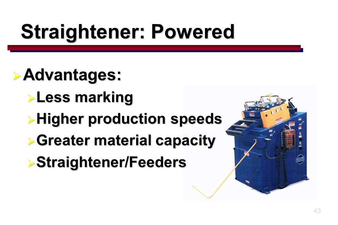 43 Straightener: Powered  Advantages:  Less marking  Higher production speeds  Greater material capacity  Straightener/Feeders