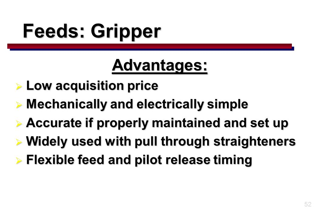 52 Advantages:  Low acquisition price  Mechanically and electrically simple  Accurate if properly maintained and set up  Widely used with pull through straighteners  Flexible feed and pilot release timing Feeds: Gripper