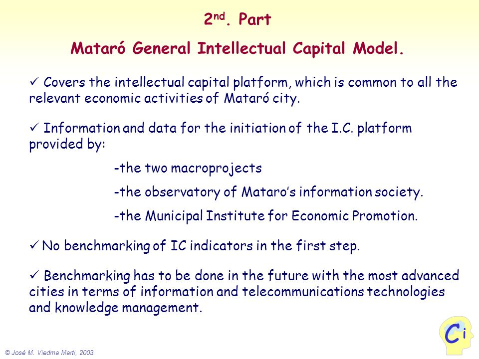 © José M. Viedma Marti, 2003. i C 2 nd. Part Mataró General Intellectual Capital Model. Covers the intellectual capital platform, which is common to a