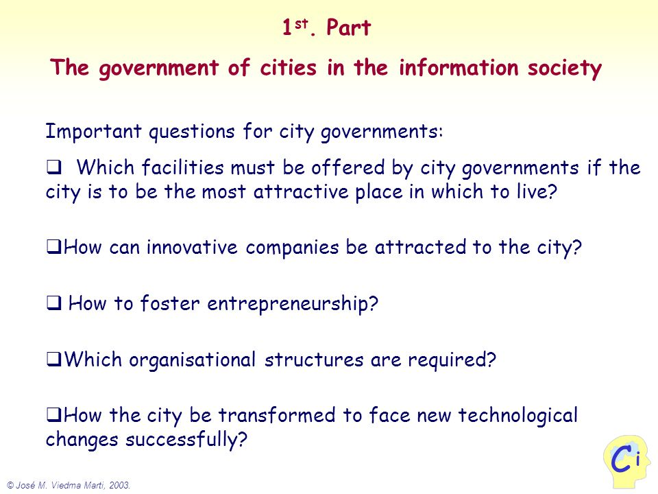 © José M. Viedma Marti, 2003. i C 1 st. Part The government of cities in the information society Important questions for city governments:  Which fac