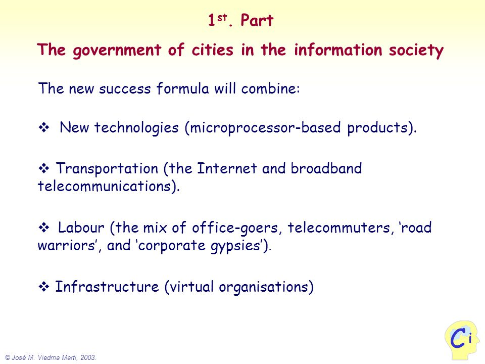© José M. Viedma Marti, 2003. i C 1 st. Part The government of cities in the information society The new success formula will combine:  New technolog