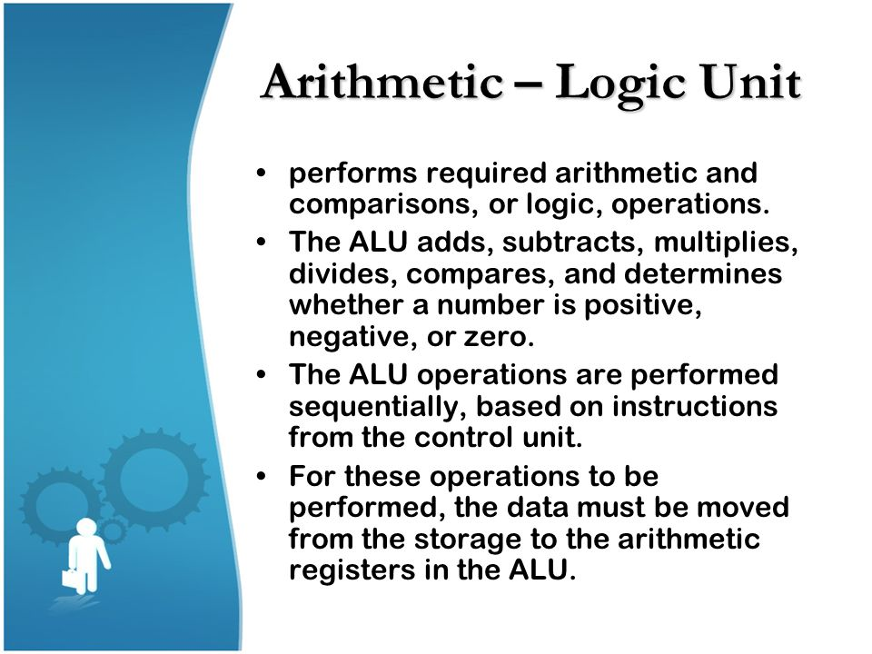 Arithmetic – Logic Unit performs required arithmetic and comparisons, or logic, operations. The ALU adds, subtracts, multiplies, divides, compares, an