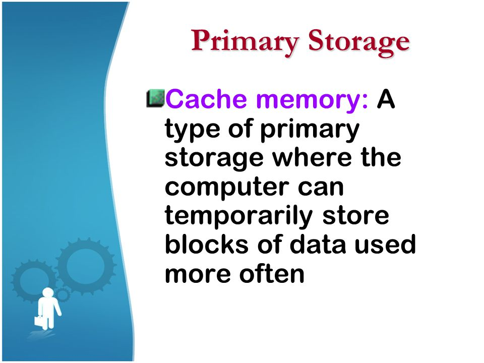 Primary Storage Cache memory: A type of primary storage where the computer can temporarily store blocks of data used more often