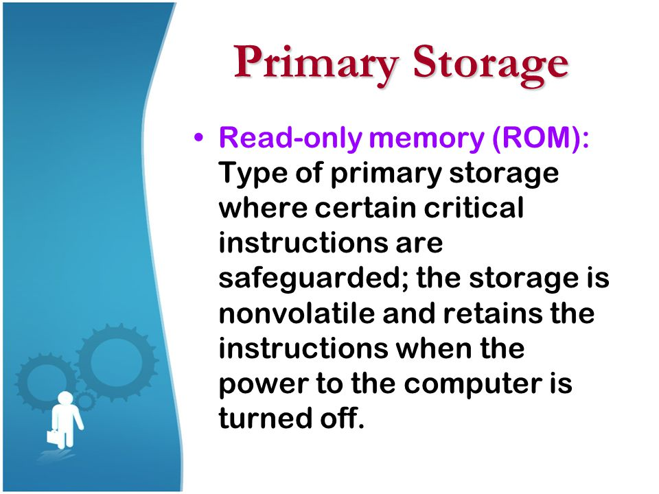 Primary Storage Read-only memory (ROM): Type of primary storage where certain critical instructions are safeguarded; the storage is nonvolatile and re