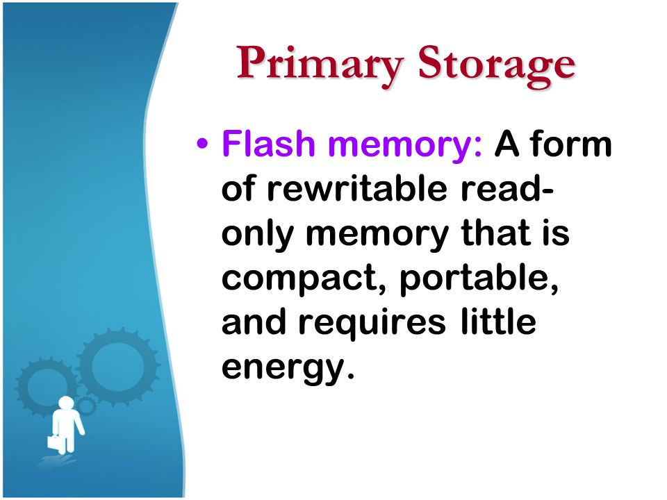 Primary Storage Flash memory: A form of rewritable read- only memory that is compact, portable, and requires little energy.