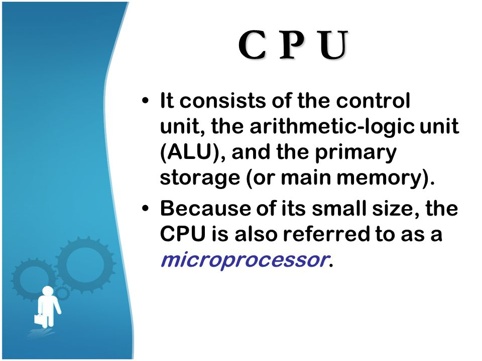 C P U It consists of the control unit, the arithmetic-logic unit (ALU), and the primary storage (or main memory). Because of its small size, the CPU i