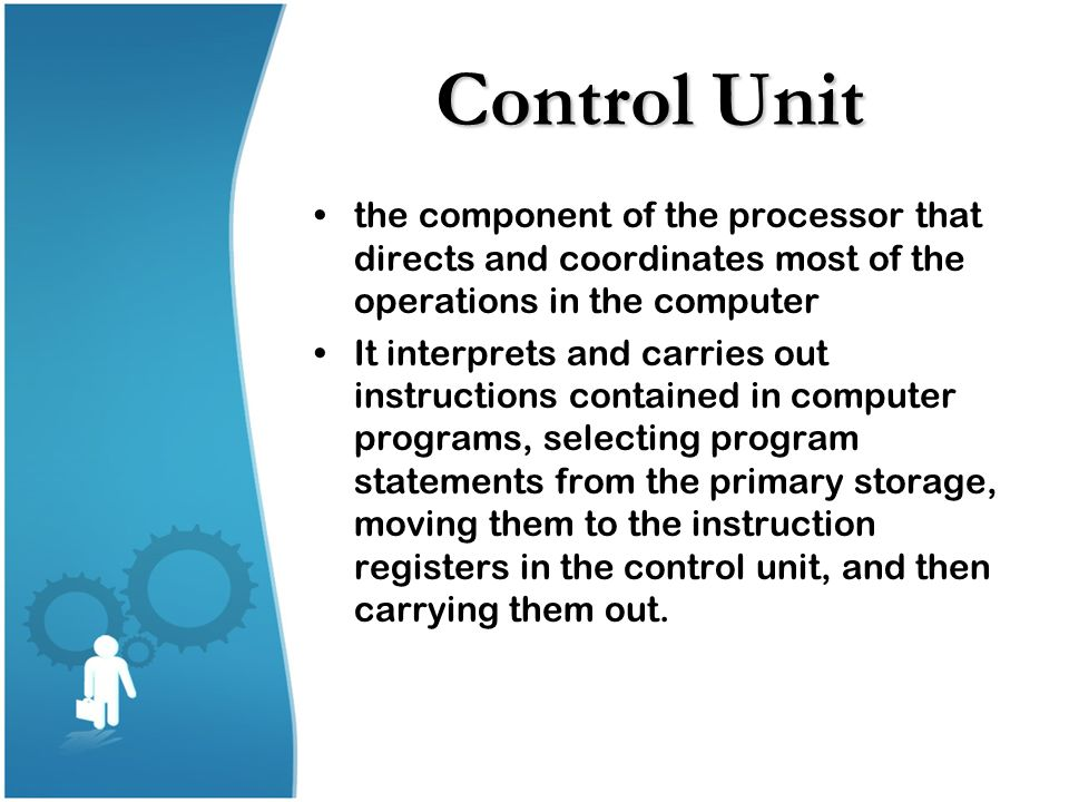 Control Unit the component of the processor that directs and coordinates most of the operations in the computer It interprets and carries out instruct