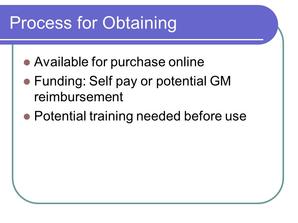 Process for Obtaining Available for purchase online Funding: Self pay or potential GM reimbursement Potential training needed before use