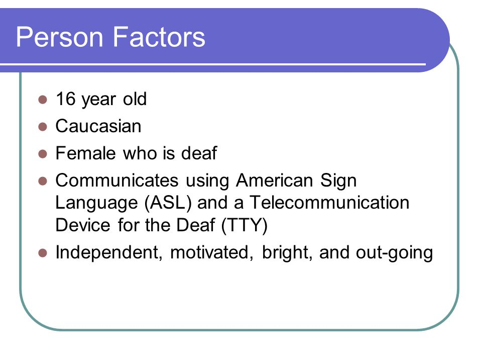 Person Factors 16 year old Caucasian Female who is deaf Communicates using American Sign Language (ASL) and a Telecommunication Device for the Deaf (TTY) Independent, motivated, bright, and out-going