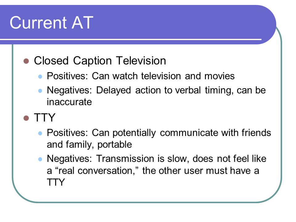 Current AT Closed Caption Television Positives: Can watch television and movies Negatives: Delayed action to verbal timing, can be inaccurate TTY Positives: Can potentially communicate with friends and family, portable Negatives: Transmission is slow, does not feel like a real conversation, the other user must have a TTY