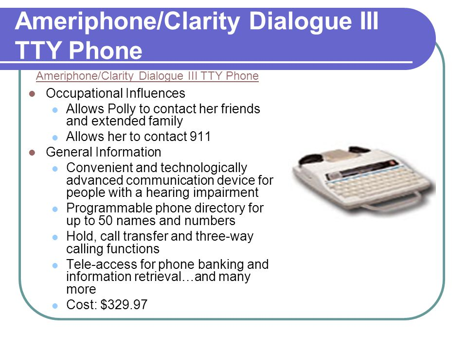 T- Mobile Sidekick II Sidekick II Occupational Influences Would be able to drive and go shopping independently Would allow her to contact 911 or parents in case of an emergency Mother would feel more secure in Polly's independence Parents and friends could contact Polly at any time, not just when she is home General Information TTY compatible- Most common and best option for customers who are deaf- stated by the customer service supervisor Cost: $249.99 Easy to purchase and use Contains all features of a typical cell phone Also includes instant messenger, email, text messaging and web browsing