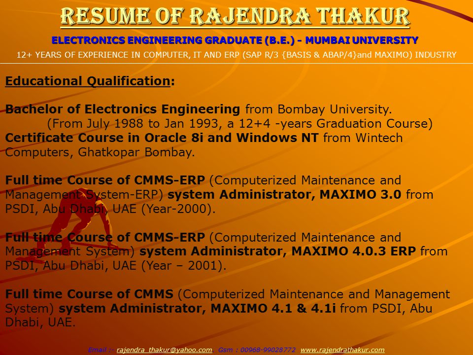 Resume of Rajendra Thakur ELECTRONICS ENGINEERING GRADUATE (B.E.) - MUMBAI UNIVERSITY 12+ YEARS OF EXPERIENCE IN COMPUTER, IT AND ERP (SAP R/3 {BASIS & ABAP/4}and MAXIMO) INDUSTRY Email :- rajendra_thakur@yahoo.com.