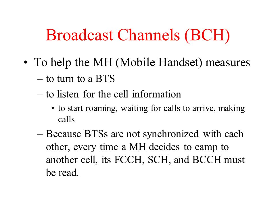 Broadcast Channels (BCH) To help the MH (Mobile Handset) measures –to turn to a BTS –to listen for the cell information to start roaming, waiting for calls to arrive, making calls –Because BTSs are not synchronized with each other, every time a MH decides to camp to another cell, its FCCH, SCH, and BCCH must be read.