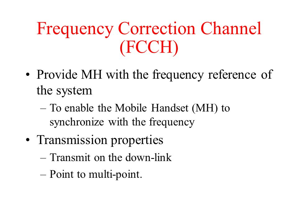 Frequency Correction Channel (FCCH) Provide MH with the frequency reference of the system –To enable the Mobile Handset (MH) to synchronize with the f