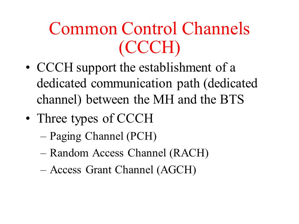 Common Control Channels (CCCH) CCCH support the establishment of a dedicated communication path (dedicated channel) between the MH and the BTS Three types of CCCH –Paging Channel (PCH) –Random Access Channel (RACH) –Access Grant Channel (AGCH)