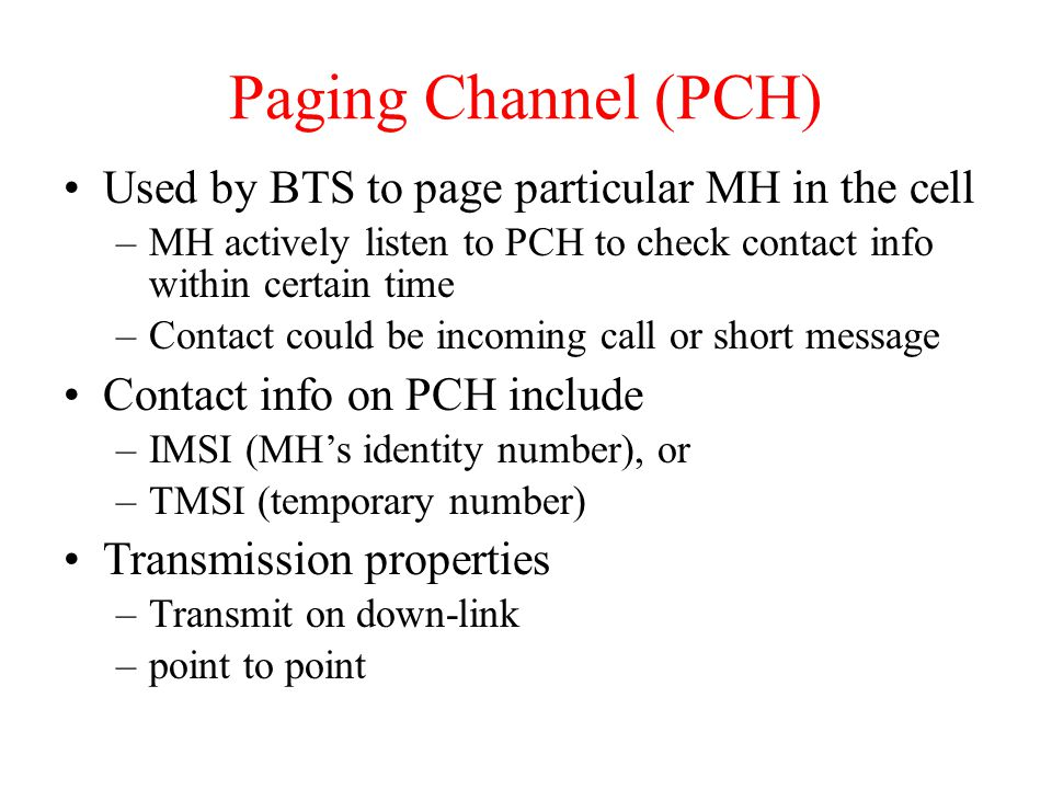 Paging Channel (PCH) Used by BTS to page particular MH in the cell –MH actively listen to PCH to check contact info within certain time –Contact could be incoming call or short message Contact info on PCH include –IMSI (MH's identity number), or –TMSI (temporary number) Transmission properties –Transmit on down-link –point to point