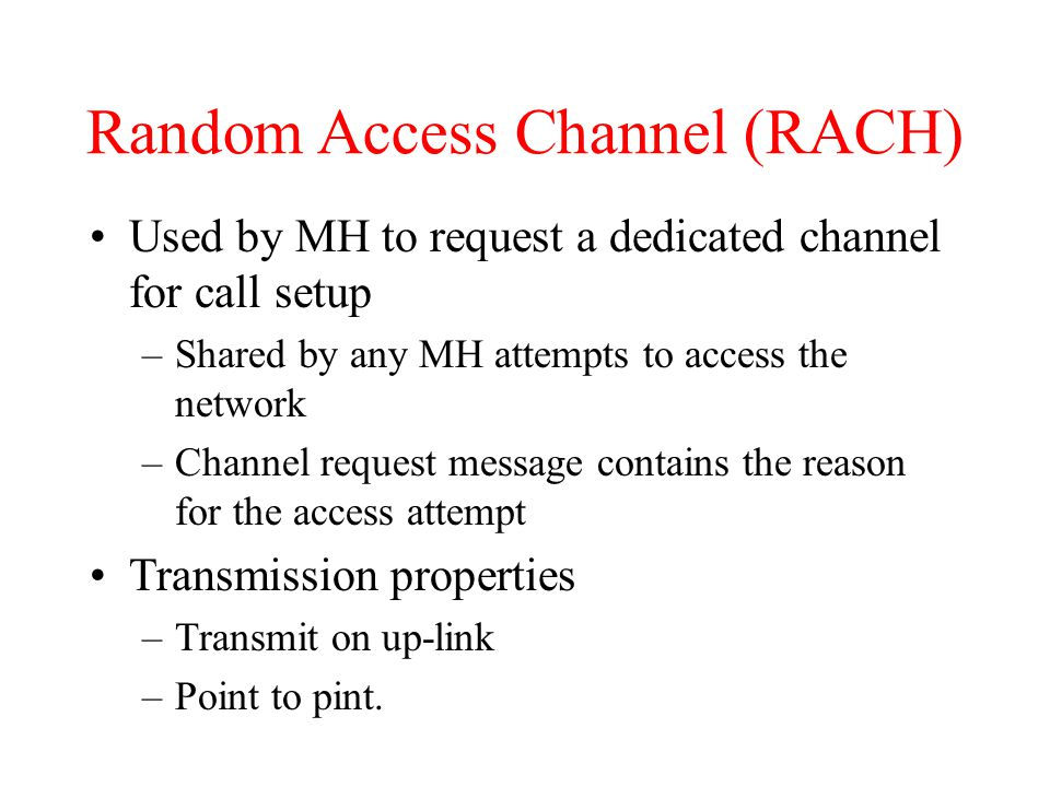 Random Access Channel (RACH) Used by MH to request a dedicated channel for call setup –Shared by any MH attempts to access the network –Channel request message contains the reason for the access attempt Transmission properties –Transmit on up-link –Point to pint.