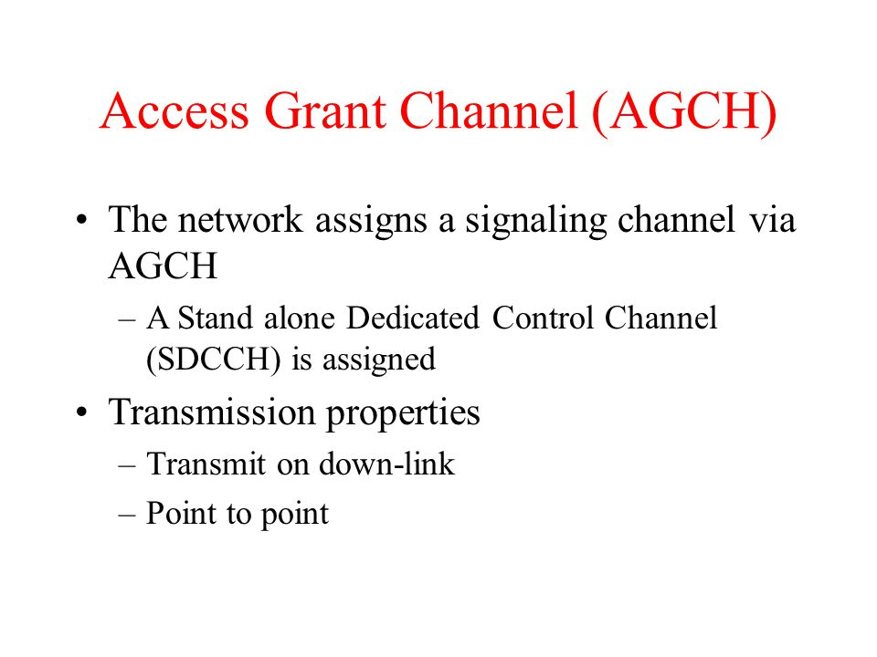 Access Grant Channel (AGCH) The network assigns a signaling channel via AGCH –A Stand alone Dedicated Control Channel (SDCCH) is assigned Transmission properties –Transmit on down-link –Point to point