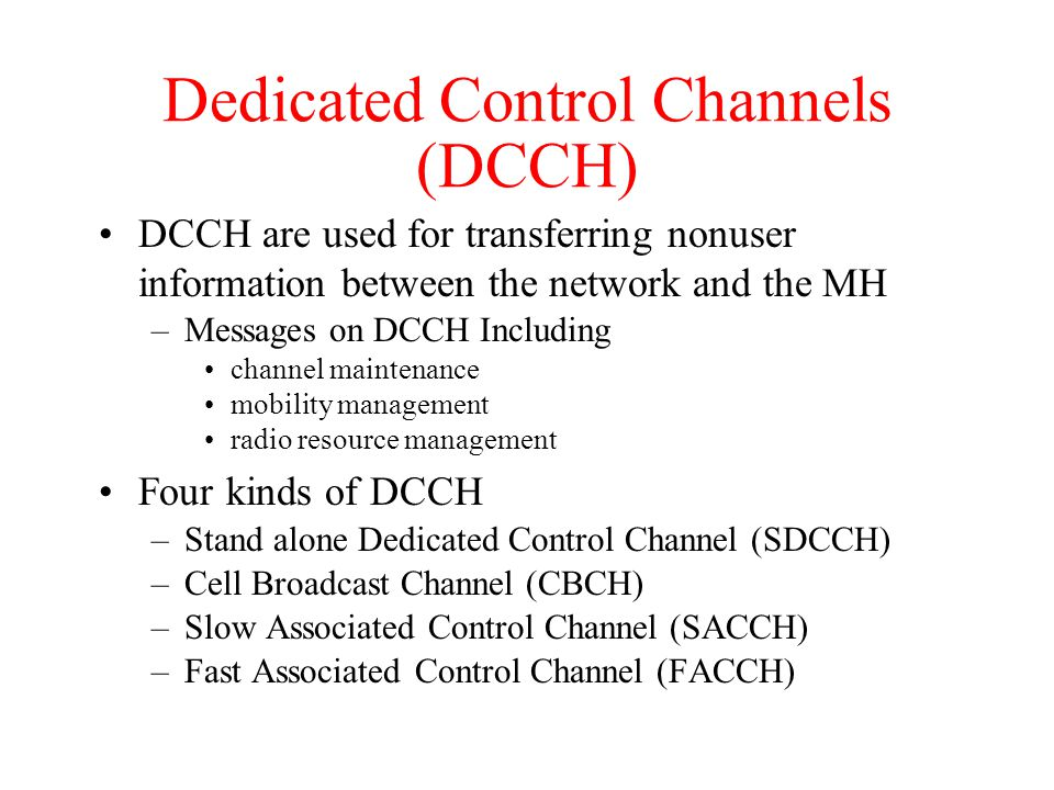 Dedicated Control Channels (DCCH) DCCH are used for transferring nonuser information between the network and the MH –Messages on DCCH Including channel maintenance mobility management radio resource management Four kinds of DCCH –Stand alone Dedicated Control Channel (SDCCH) –Cell Broadcast Channel (CBCH) –Slow Associated Control Channel (SACCH) –Fast Associated Control Channel (FACCH)