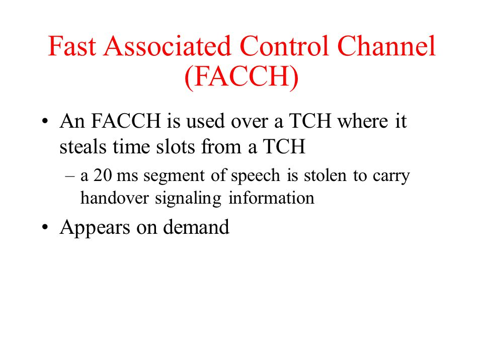 Fast Associated Control Channel (FACCH) An FACCH is used over a TCH where it steals time slots from a TCH –a 20 ms segment of speech is stolen to carry handover signaling information Appears on demand
